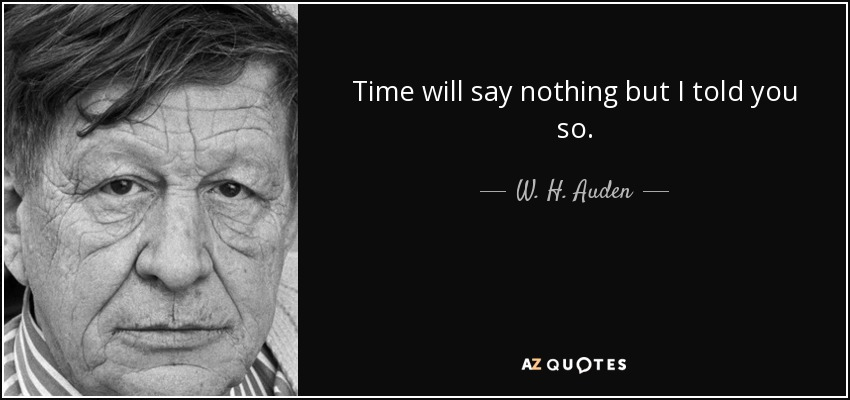 Time will say nothing but I told you so. - W. H. Auden