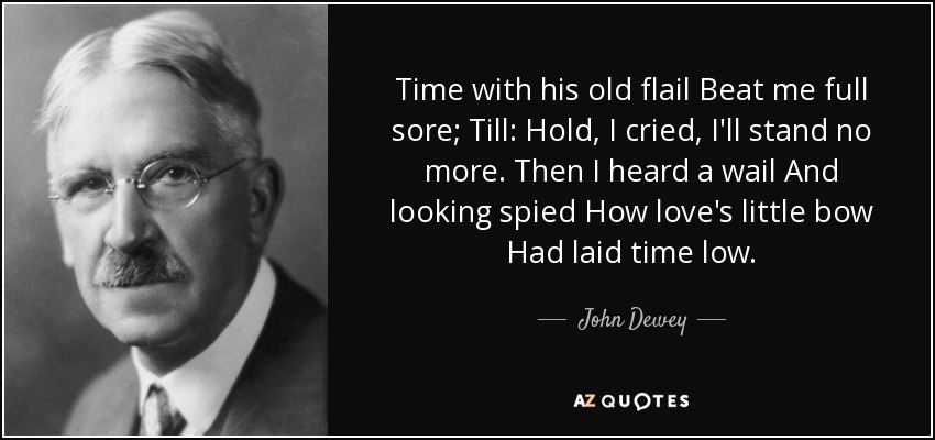 Time with his old flail Beat me full sore; Till: Hold, I cried, I'll stand no more. Then I heard a wail And looking spied How love's little bow Had laid time low. - John Dewey
