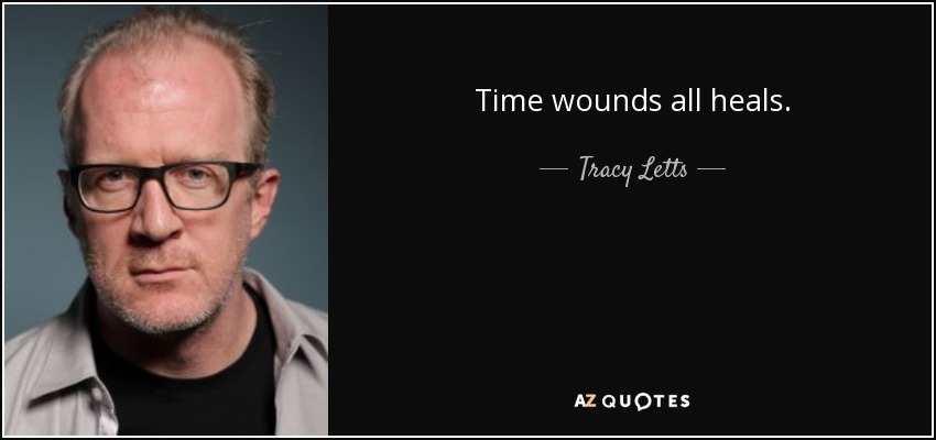 Time wounds all heals. - Tracy Letts