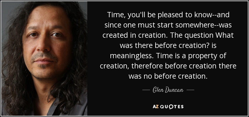 Time, you'll be pleased to know--and since one must start somewhere--was created in creation. The question What was there before creation? is meaningless. Time is a property of creation, therefore before creation there was no before creation. - Glen Duncan