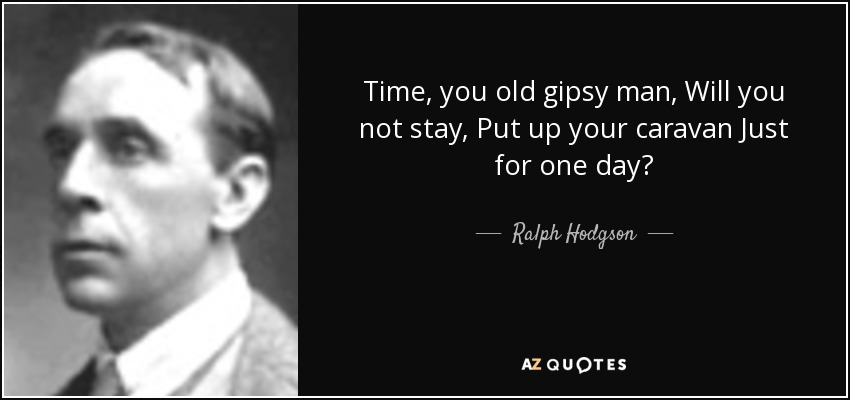Time, you old gipsy man, Will you not stay, Put up your caravan Just for one day? - Ralph Hodgson