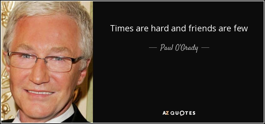 Times are hard and friends are few - Paul O'Grady