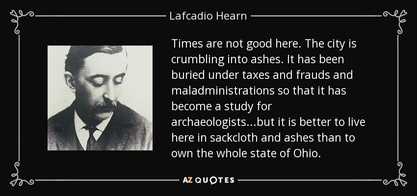 Times are not good here. The city is crumbling into ashes. It has been buried under taxes and frauds and maladministrations so that it has become a study for archaeologists...but it is better to live here in sackcloth and ashes than to own the whole state of Ohio. - Lafcadio Hearn