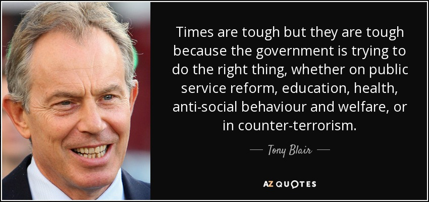 Times are tough but they are tough because the government is trying to do the right thing, whether on public service reform, education, health, anti-social behaviour and welfare, or in counter-terrorism - Tony Blair