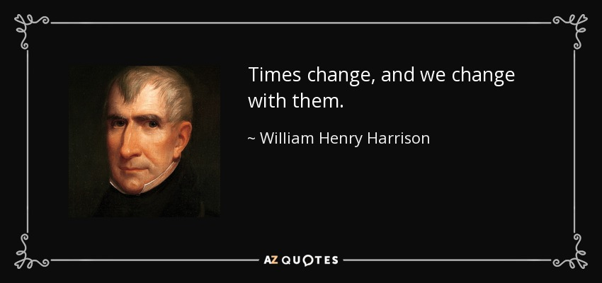 Times change, and we change with them. - William Henry Harrison
