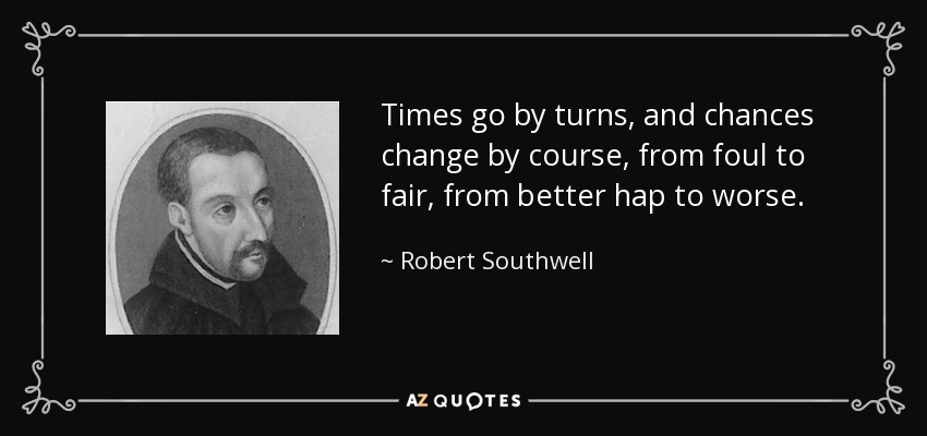 Times go by turns, and chances change by course, from foul to fair, from better hap to worse. - Robert Southwell