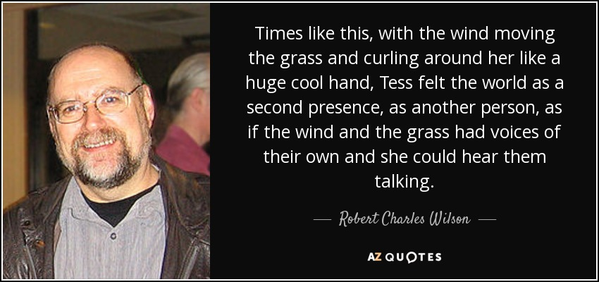 Times like this, with the wind moving the grass and curling around her like a huge cool hand, Tess felt the world as a second presence, as another person, as if the wind and the grass had voices of their own and she could hear them talking. - Robert Charles Wilson