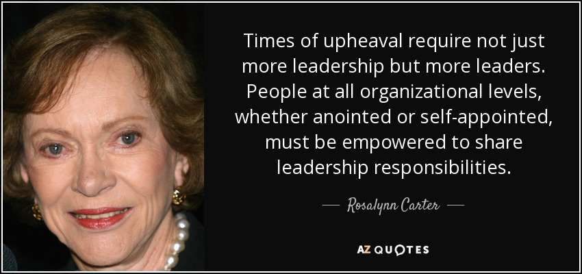 Times of upheaval require not just more leadership but more leaders. People at all organizational levels, whether anointed or self-appointed, must be empowered to share leadership responsibilities. - Rosalynn Carter