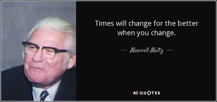 Times will change for the better when you change. - Maxwell Maltz