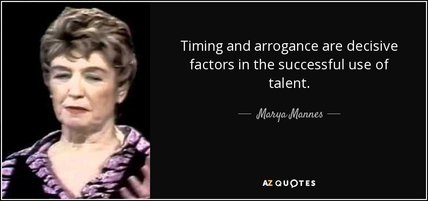 Timing and arrogance are decisive factors in the successful use of talent. - Marya Mannes