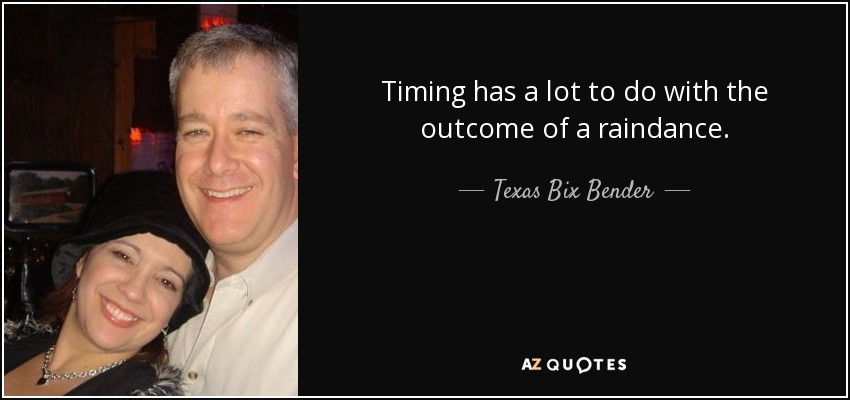 Timing has a lot to do with the outcome of a raindance. - Texas Bix Bender