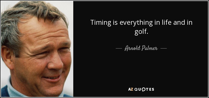Arnold Palmer Quote Timing Is Everything In Life And In Golf