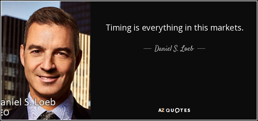 Timing is everything in this markets. - Daniel S. Loeb