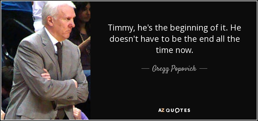 Timmy, he's the beginning of it. He doesn't have to be the end all the time now. - Gregg Popovich