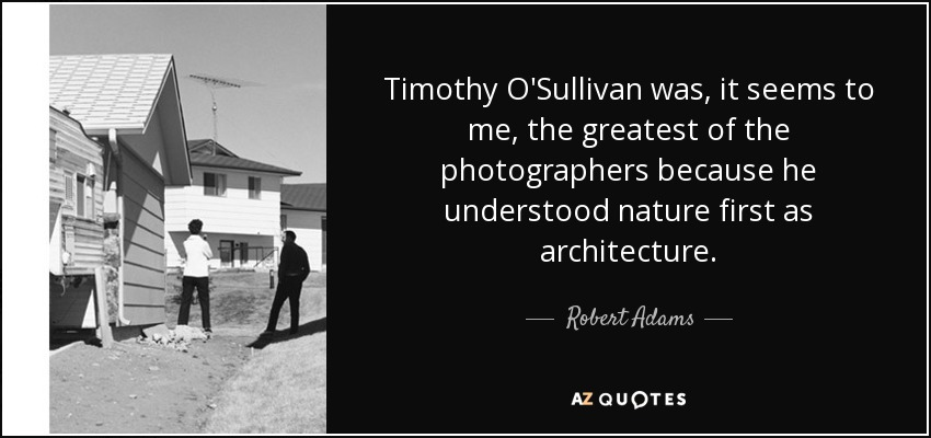Timothy O'Sullivan was, it seems to me, the greatest of the photographers because he understood nature first as architecture. - Robert Adams