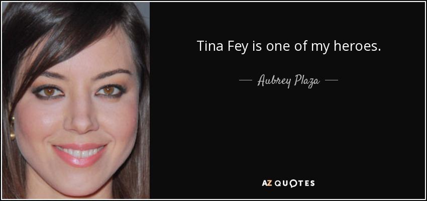 Tina Fey is one of my heroes. - Aubrey Plaza