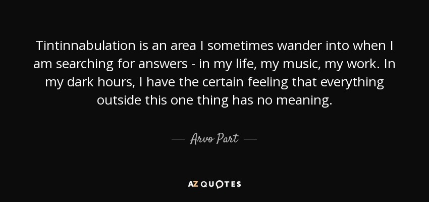 Tintinnabulation is an area I sometimes wander into when I am searching for answers - in my life, my music, my work. In my dark hours, I have the certain feeling that everything outside this one thing has no meaning. - Arvo Part