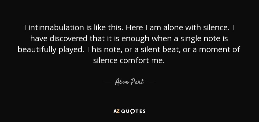 Tintinnabulation is like this. Here I am alone with silence. I have discovered that it is enough when a single note is beautifully played. This note, or a silent beat, or a moment of silence comfort me. - Arvo Part