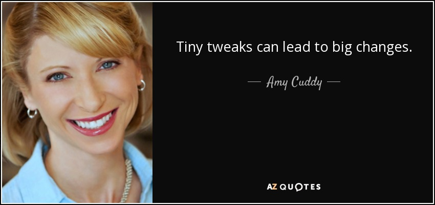 Tiny tweaks can lead to big changes. - Amy Cuddy