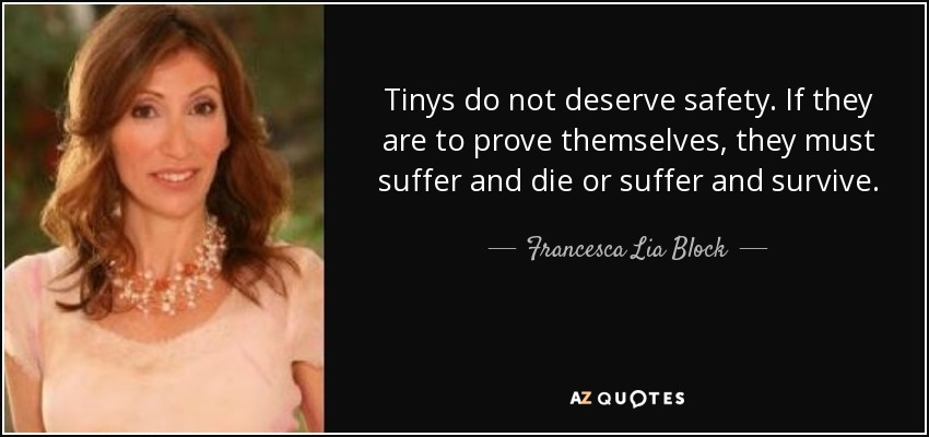 Tinys do not deserve safety. If they are to prove themselves, they must suffer and die or suffer and survive. - Francesca Lia Block