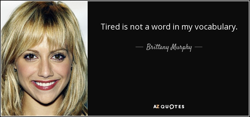 Tired is not a word in my vocabulary. - Brittany Murphy