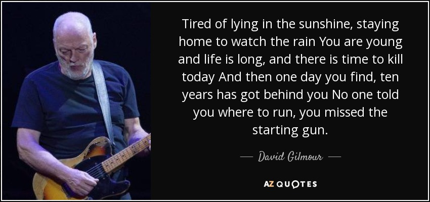 Tired of lying in the sunshine, staying home to watch the rain You are young and life is long, and there is time to kill today And then one day you find, ten years has got behind you No one told you where to run, you missed the starting gun. - David Gilmour