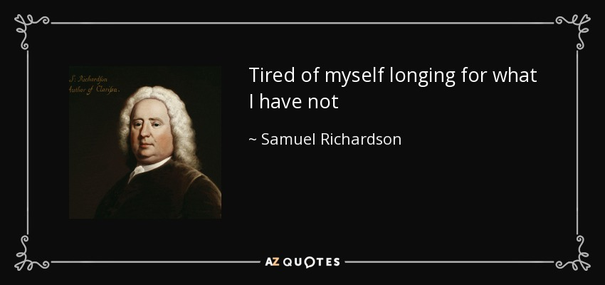 Tired of myself longing for what I have not - Samuel Richardson
