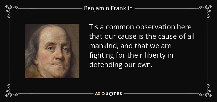 Tis a common observation here that our cause is the cause of all mankind, and that we are fighting for their liberty in defending our own. - Benjamin Franklin