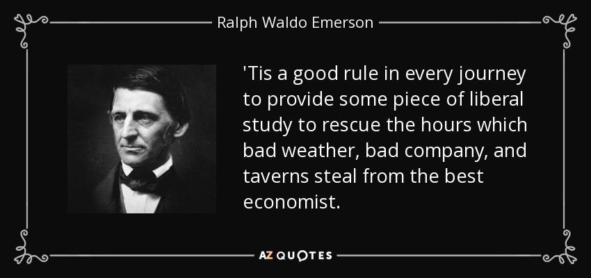 'Tis a good rule in every journey to provide some piece of liberal study to rescue the hours which bad weather, bad company, and taverns steal from the best economist. - Ralph Waldo Emerson