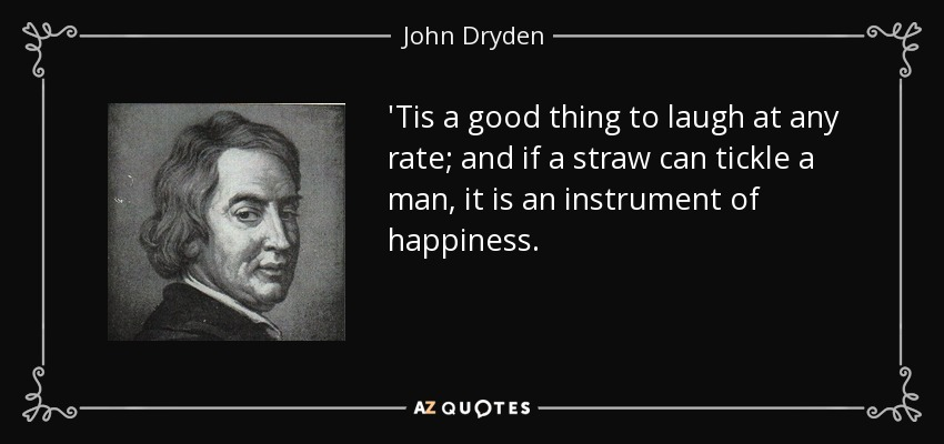 'Tis a good thing to laugh at any rate; and if a straw can tickle a man, it is an instrument of happiness. - John Dryden