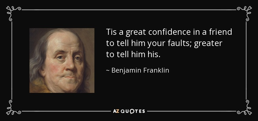 Tis a great confidence in a friend to tell him your faults; greater to tell him his. - Benjamin Franklin