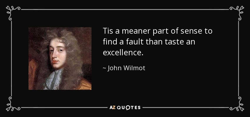 Tis a meaner part of sense to find a fault than taste an excellence. - John Wilmot