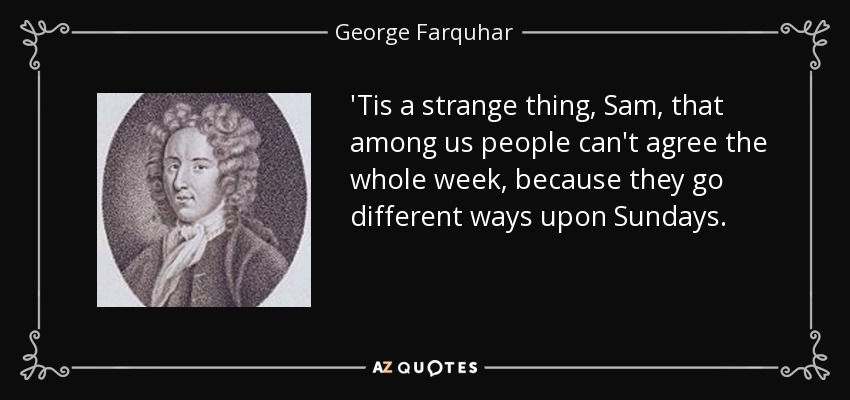 'Tis a strange thing, Sam, that among us people can't agree the whole week, because they go different ways upon Sundays. - George Farquhar