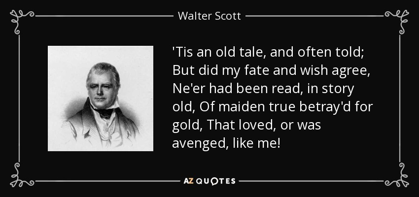 'Tis an old tale, and often told; But did my fate and wish agree, Ne'er had been read, in story old, Of maiden true betray'd for gold, That loved, or was avenged, like me! - Walter Scott