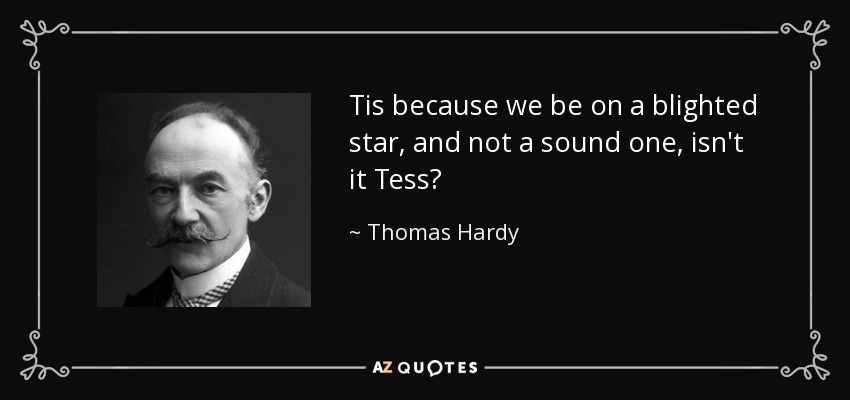 Tis because we be on a blighted star, and not a sound one, isn't it Tess? - Thomas Hardy