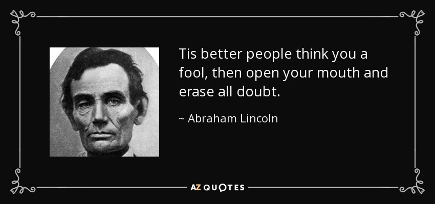 Tis better people think you a fool, then open your mouth and erase all doubt. - Abraham Lincoln