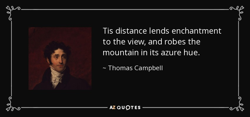 Tis distance lends enchantment to the view, and robes the mountain in its azure hue. - Thomas Campbell