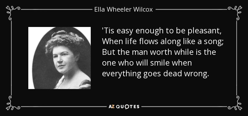 'Tis easy enough to be pleasant, When life flows along like a song; But the man worth while is the one who will smile when everything goes dead wrong. - Ella Wheeler Wilcox