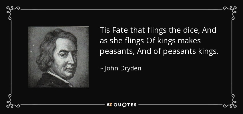 Tis Fate that flings the dice, And as she flings Of kings makes peasants, And of peasants kings. - John Dryden