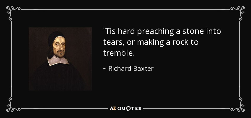 'Tis hard preaching a stone into tears, or making a rock to tremble. - Richard Baxter