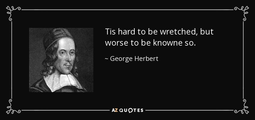Tis hard to be wretched, but worse to be knowne so. - George Herbert