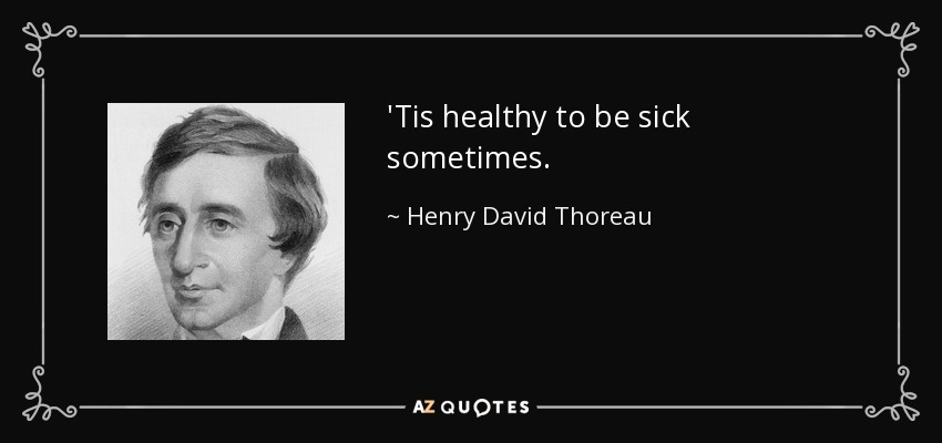 'Tis healthy to be sick sometimes. - Henry David Thoreau
