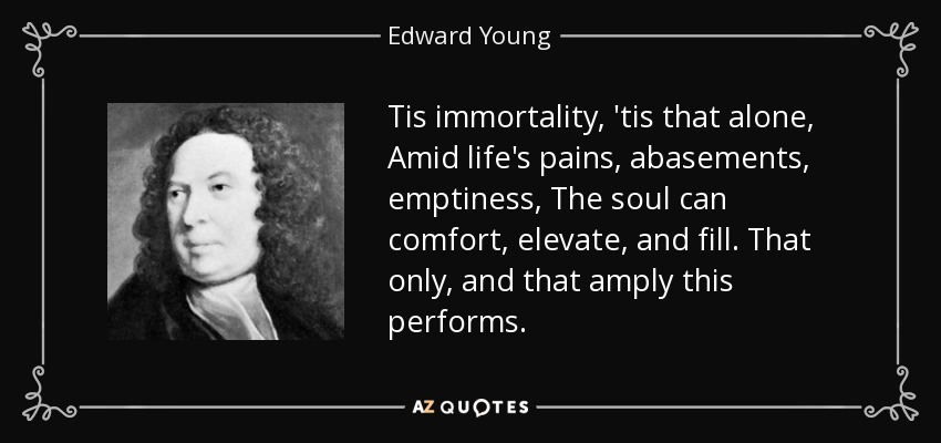Tis immortality, 'tis that alone, Amid life's pains, abasements, emptiness, The soul can comfort, elevate, and fill. That only, and that amply this performs. - Edward Young
