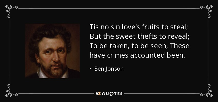Tis no sin love's fruits to steal; But the sweet thefts to reveal; To be taken, to be seen, These have crimes accounted been. - Ben Jonson