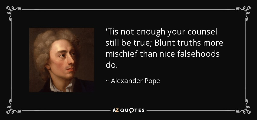 'Tis not enough your counsel still be true; Blunt truths more mischief than nice falsehoods do. - Alexander Pope