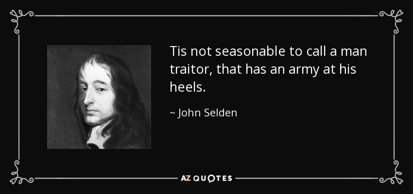 Tis not seasonable to call a man traitor, that has an army at his heels. - John Selden