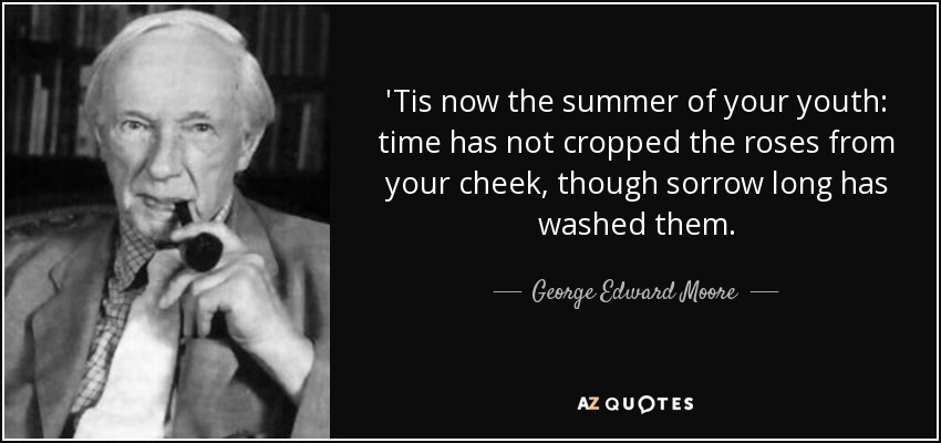 'Tis now the summer of your youth: time has not cropped the roses from your cheek, though sorrow long has washed them. - George Edward Moore