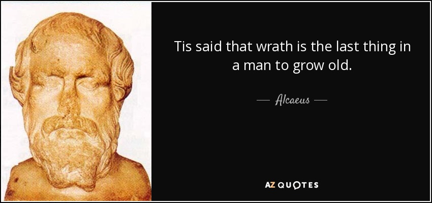 Tis said that wrath is the last thing in a man to grow old. - Alcaeus
