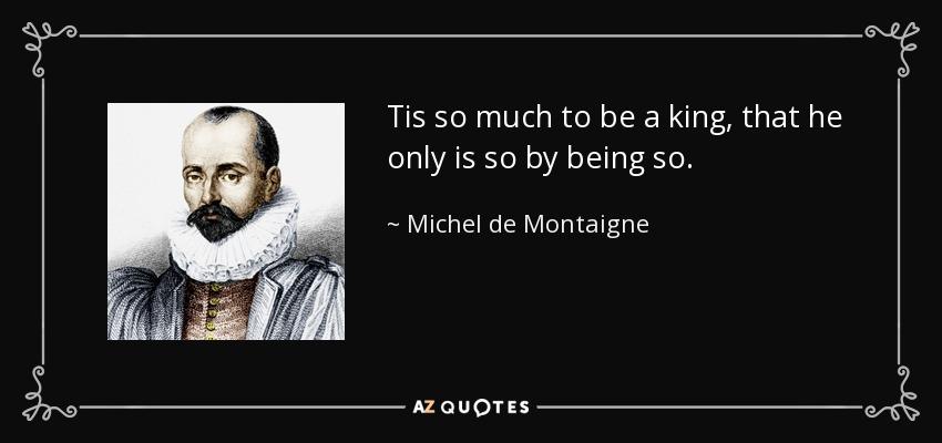 Tis so much to be a king, that he only is so by being so. - Michel de Montaigne