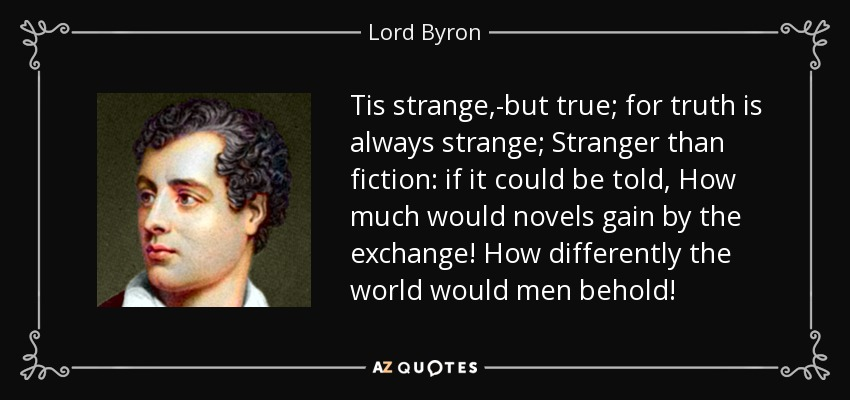 Tis strange,-but true; for truth is always strange; Stranger than fiction: if it could be told, How much would novels gain by the exchange! How differently the world would men behold! - Lord Byron